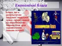 Економічні блага Блага, які є результатом свідомої людської праці, орієнтован...