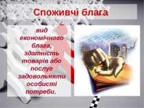 Споживчі блага вид економічного блага, здатність товарів або послуг задовольн...