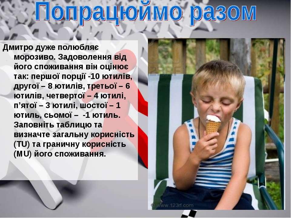 Дмитро дуже полюбляє морозиво. Задоволення від його споживання він оцінює так...