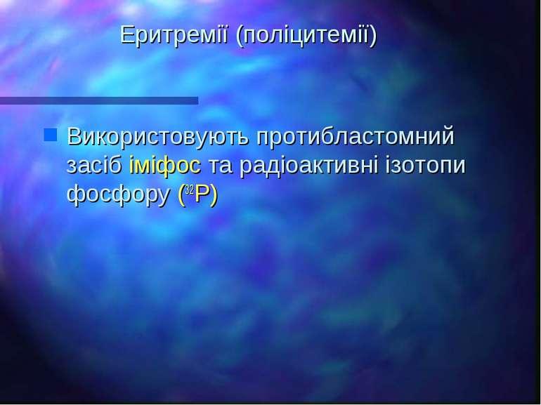 Еритремії (поліцитемії) Використовують протибластомний засіб іміфос та радіоа...