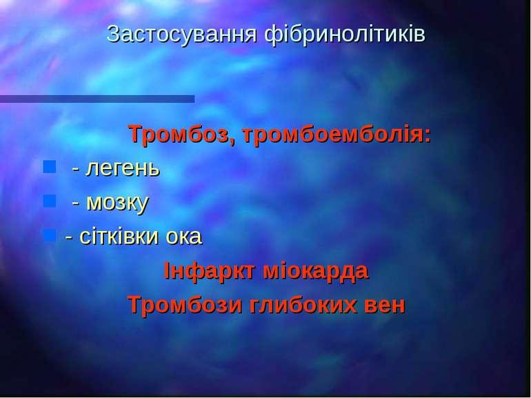 Застосування фібринолітиків Тромбоз, тромбоемболія: - легень - мозку - сітків...