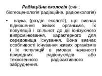 Радіаційна екологія (син.: біогеоценологія радіаційна, радіоекологія) наука (...