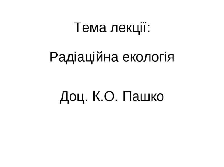 Тема лекції: Радіаційна екологія Доц. К.О. Пашко