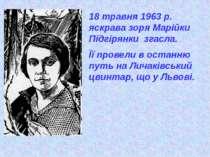 18 травня 1963 р. яскрава зоря Марійки Підгірянки згасла. Її провели в останн...