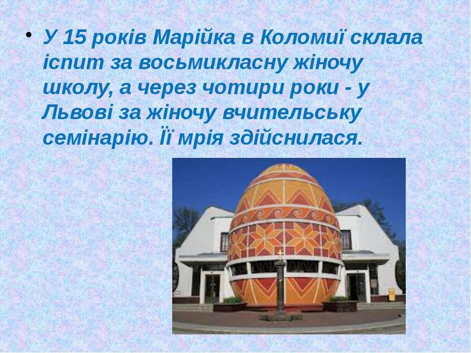 У 15 років Марійка в Коломиї склала іспит за восьмикласну жіночу школу, а чер...