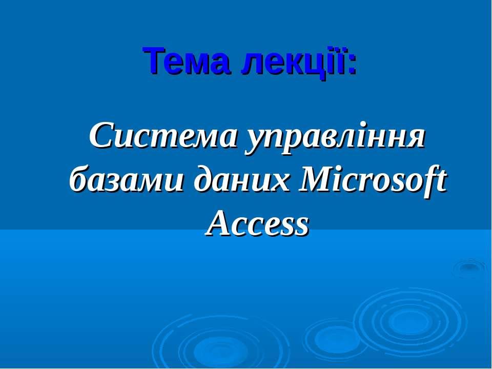 Тема лекції: Система управління базами даних Microsoft Access