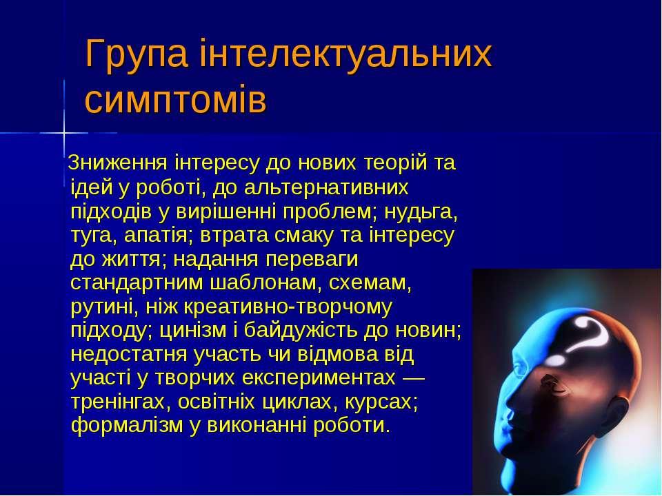 Група інтелектуальних симптомів Зниження інтересу до нових теорій та ідей у р...