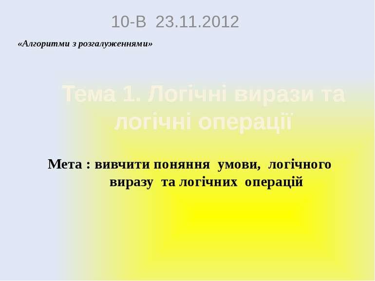 Тема 1. Логічні вирази та логічні операції 10-В 23.11.2012 Алгоритми з розгал...
