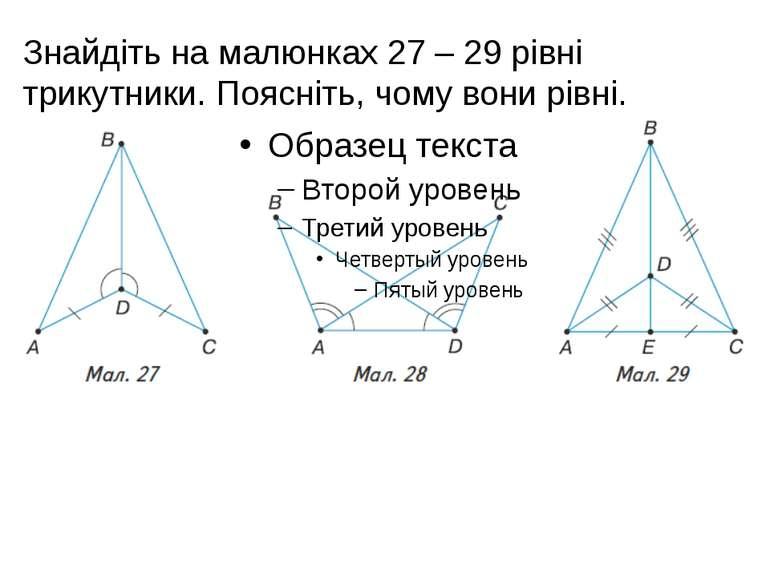 Знайдіть на малюнках 27 – 29 рівні трикутники. Поясніть, чому вони рівні.