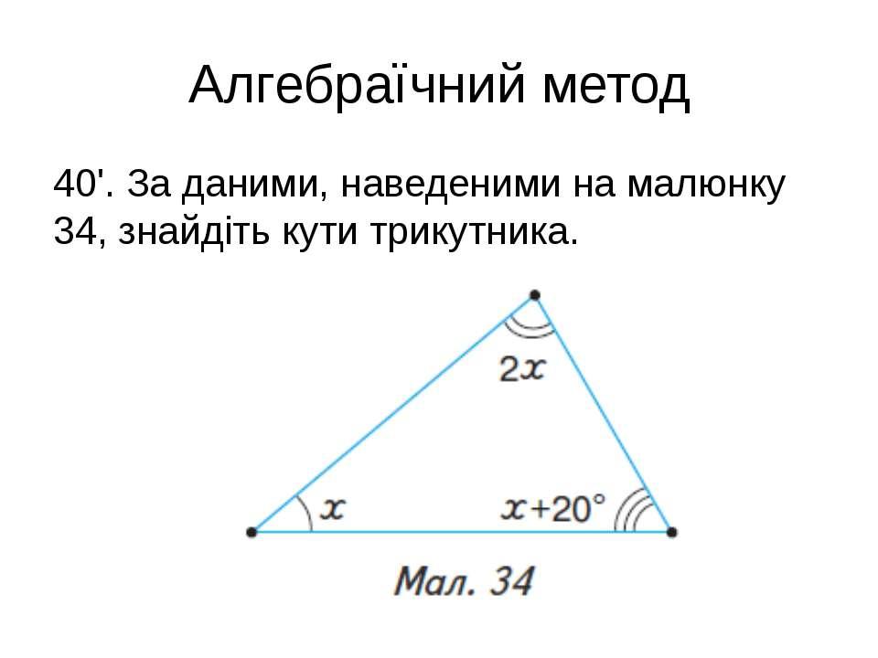 Алгебраїчний метод 40'. За даними, наведеними на малюнку 34, знайдіть кути тр...