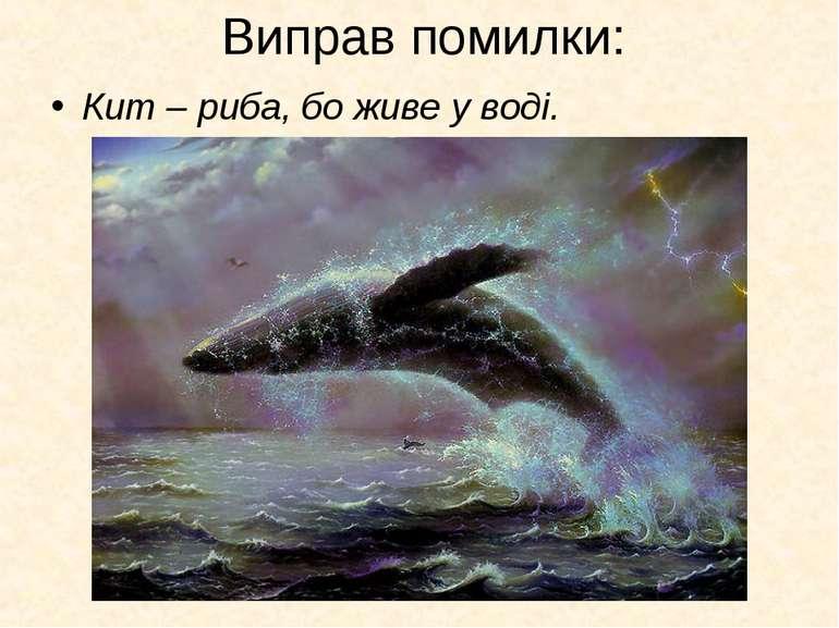 Виправ помилки: Кит – риба, бо живе у воді.