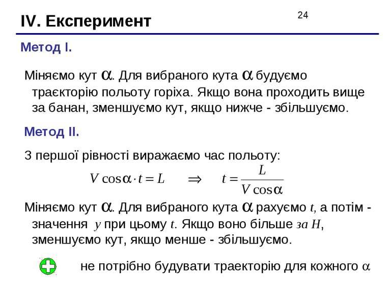 IV. Експеримент Метод I. Міняємо кут . Для вибраного кута будуємо траєкторію ...