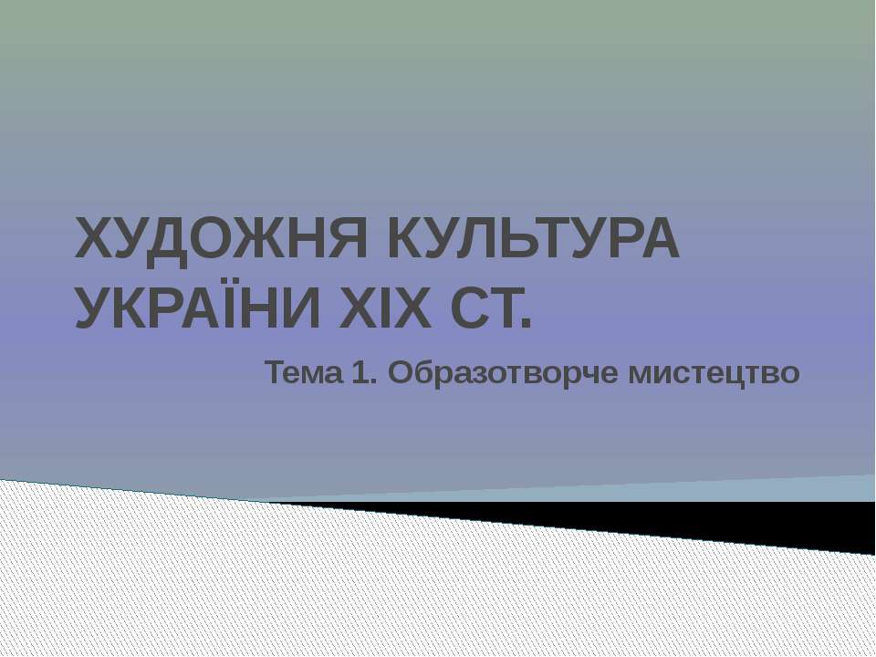 ХУДОЖНЯ КУЛЬТУРА УКРАЇНИ XIX СТ. Тема 1. Образотворче мистецтво