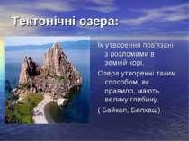 Тектонічні озера: Їх утворення пов'язані з розломами в земній корі. Озера утв...