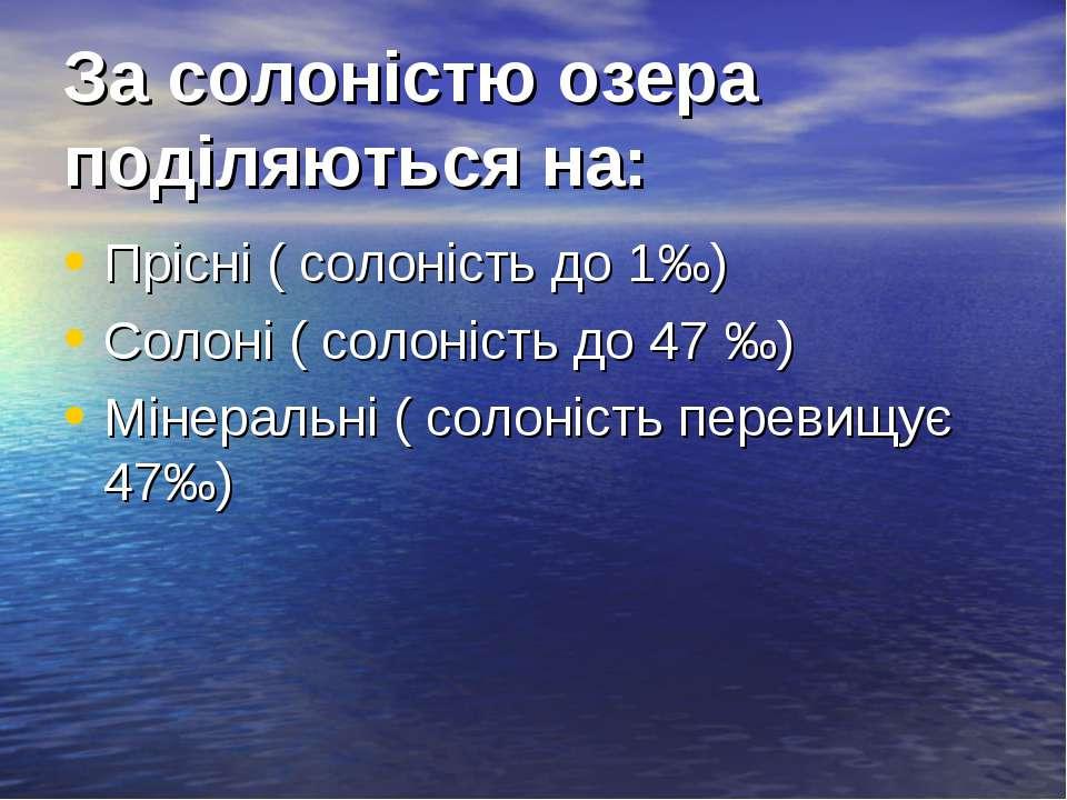 За солоністю озера поділяються на: Прісні ( солоність до 1‰) Солоні ( солоніс...