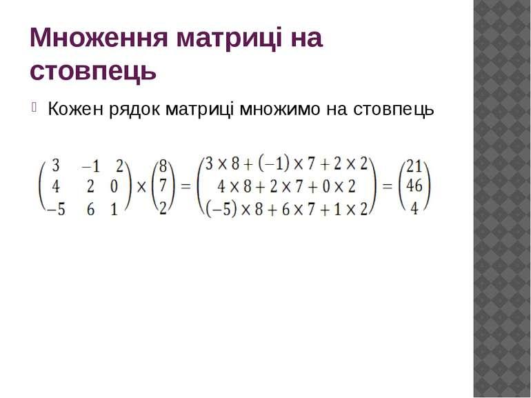 Множення матриці на стовпець Кожен рядок матриці множимо на стовпець