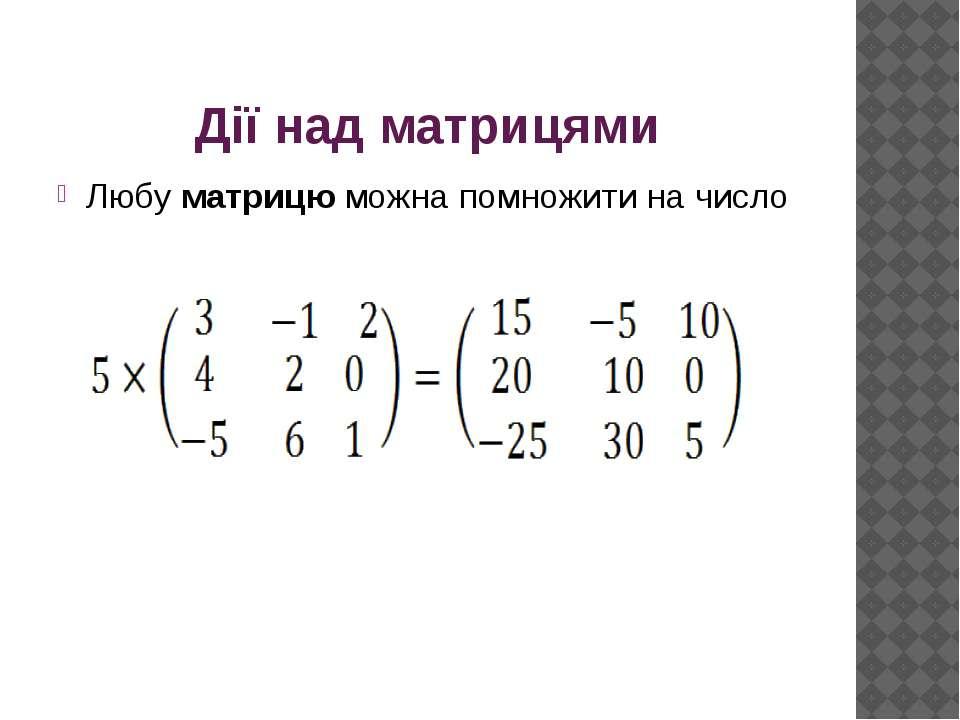 Дії над матрицями Любу матрицю можна помножити на число