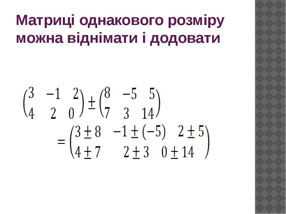 Матриці однакового розміру можна віднімати і додовати