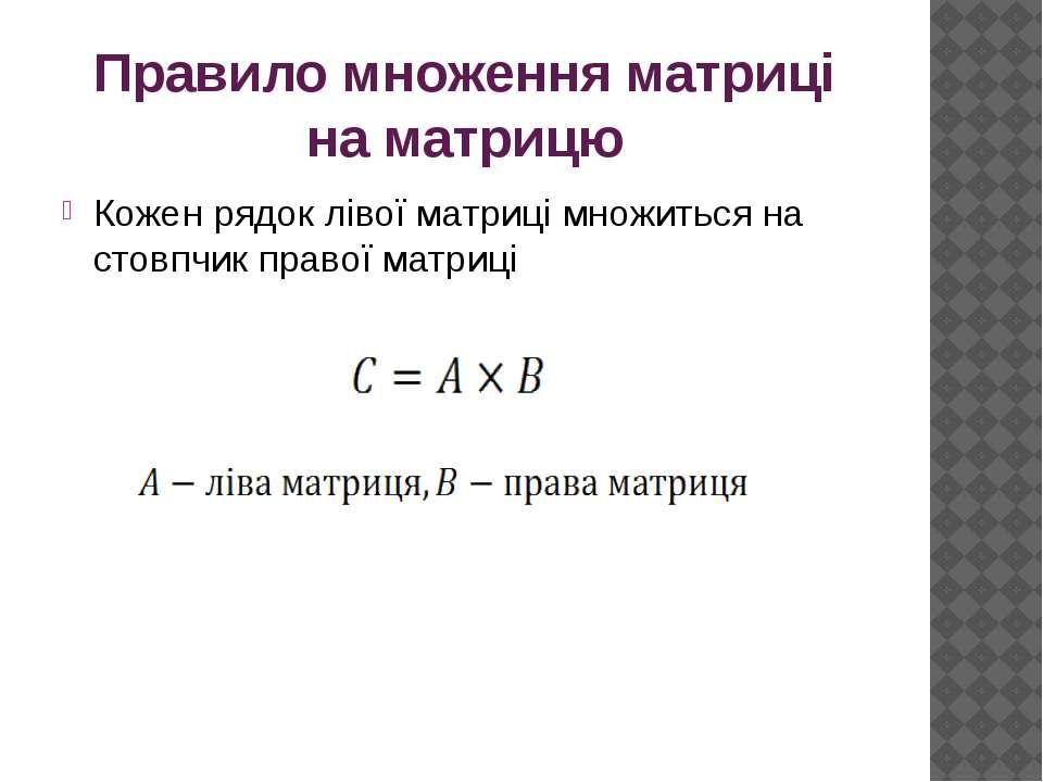 Правило множення матриці на матрицю Кожен рядок лівої матриці множиться на ст...