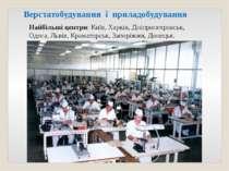 Верстатобудування і приладобудування Найбільші центри: Київ, Харків, Дніпропе...