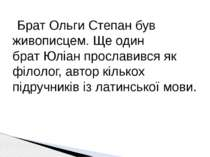 Брат Ольги Степан був живописцем. Ще один братЮліан прославився як філолог, ...