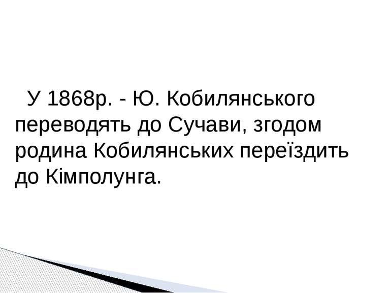 У 1868р. - Ю. Кобилянського переводять до Сучави, згодом родина Кобилянських ...