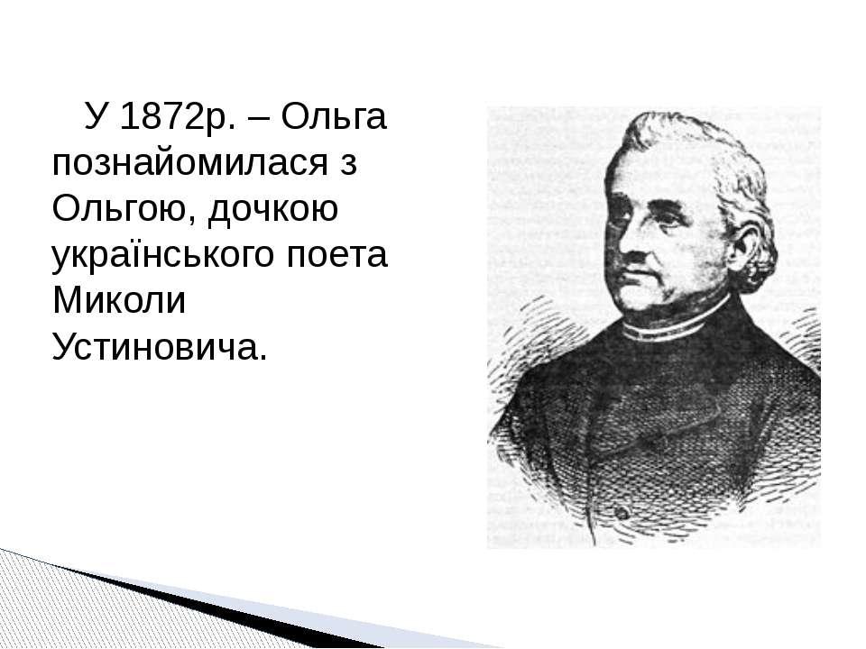 У 1872р. – Ольга познайомилася з Ольгою, дочкою українського поета Миколи Уст...