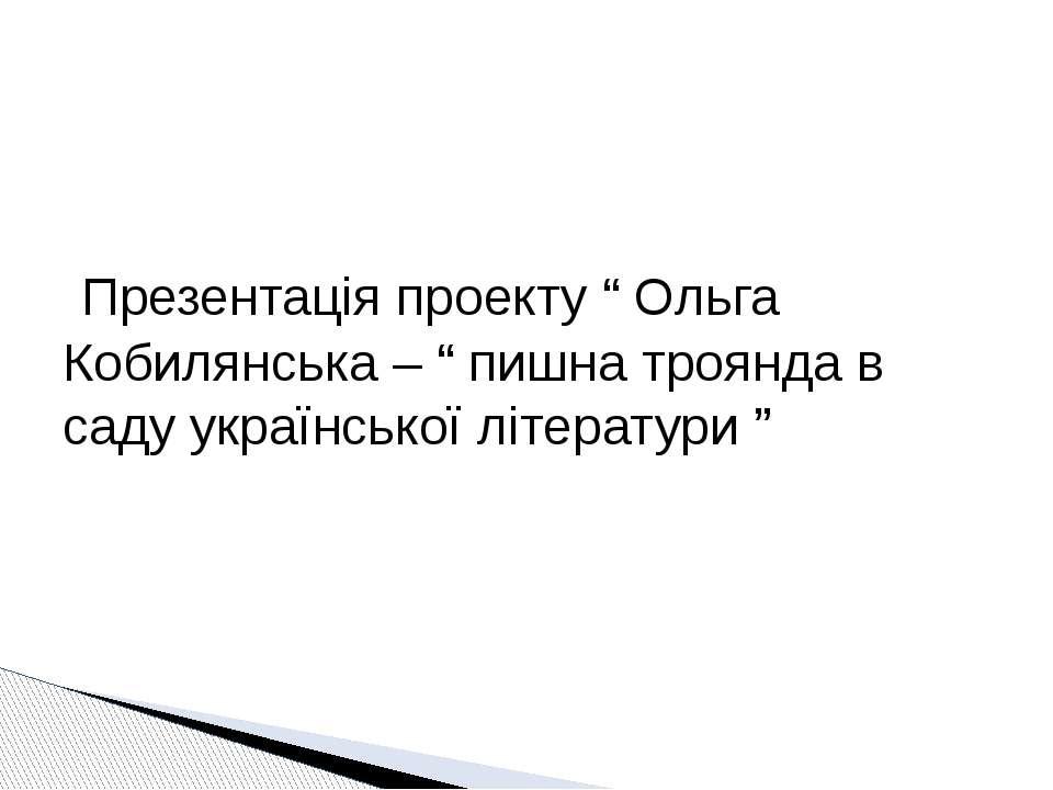 """Презентація проекту """" Ольга Кобилянська – """" пишна троянда в саду української ..."""