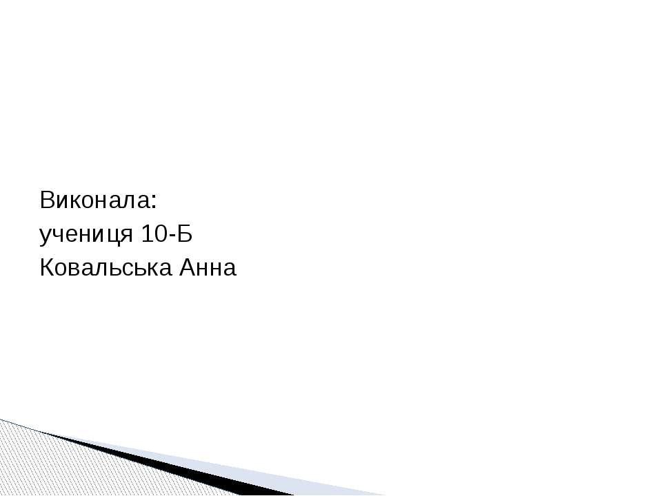 Виконала: учениця 10-Б Ковальська Анна
