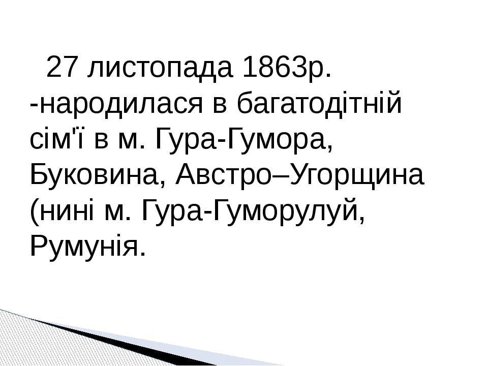 27 листопада 1863р. -народилася в багатодітній сім'ї в м. Гура-Гумора, Букови...