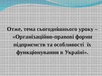 Отже, тема сьогоднішнього уроку – «Організаційно-правові форми підприємств та...