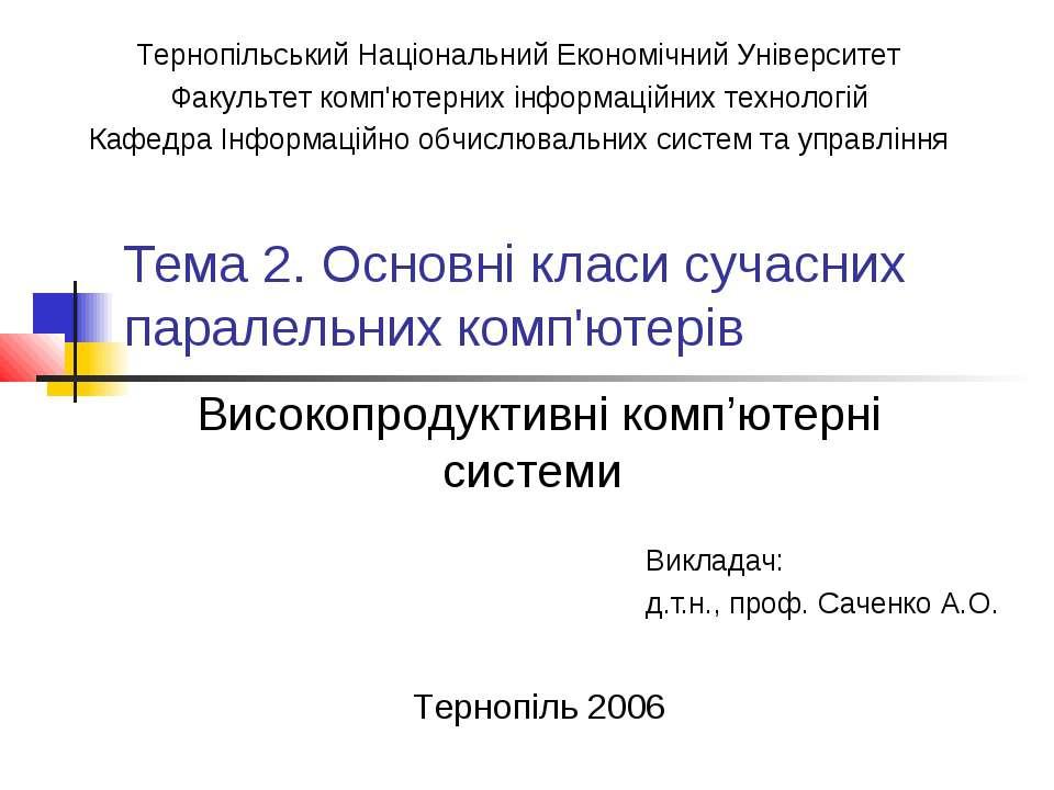 Тема 2. Основні класи сучасних паралельних комп'ютерів Викладач: д.т.н., проф...
