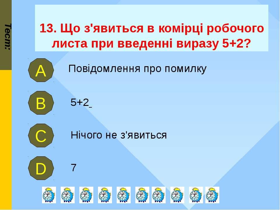 13. Що з'явиться в комірці робочого листа при введенні виразу 5+2? Тест: 5+2 ...