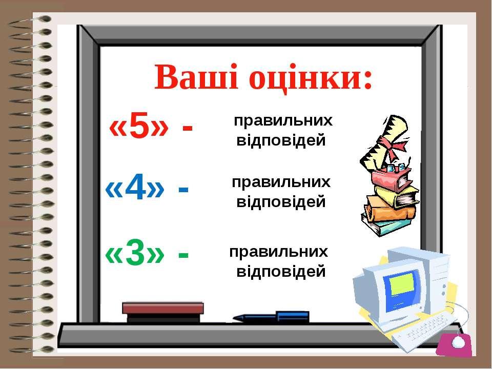 Ваші оцінки: «5» - правильних відповідей «4» - правильних відповідей «3» - пр...
