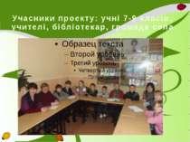 Учасники проекту: учні 7-9 класів, учителі, бібліотекар, громада села