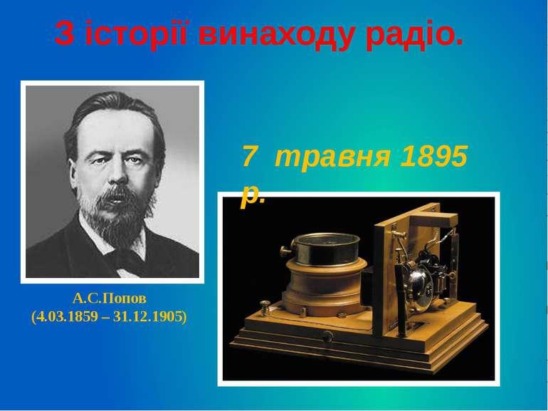 А.С.Попов (4.03.1859 – 31.12.1905) 7 травня 1895 р. З історії винаходу радіо.