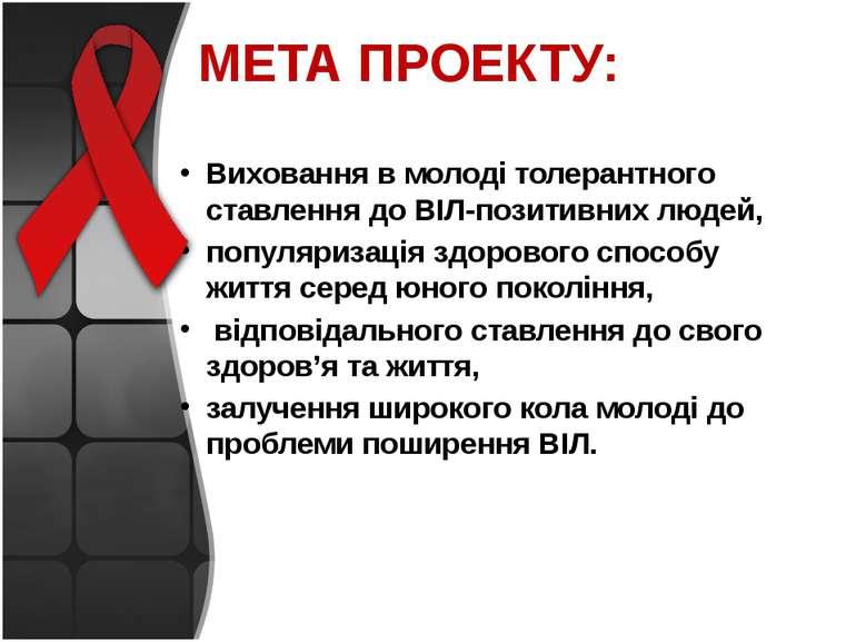 МЕТА ПРОЕКТУ: Виховання в молоді толерантного ставлення до ВІЛ-позитивних люд...