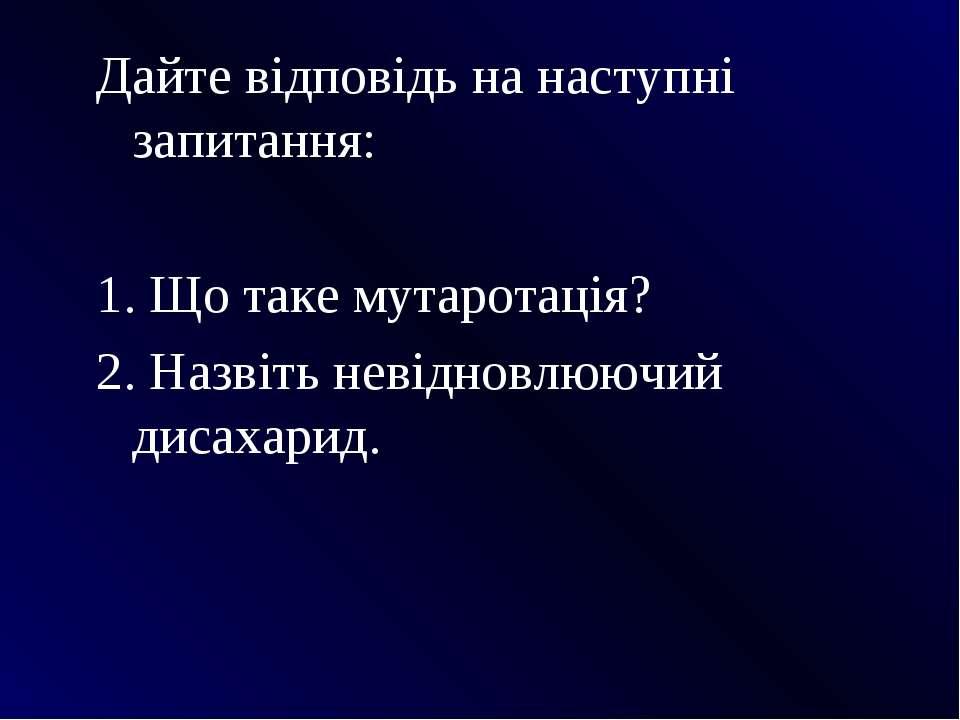 Дайте відповідь на наступні запитання: 1. Що таке мутаротація? 2. Назвіть нев...