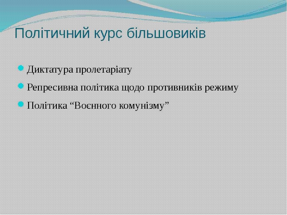 Політичний курс більшовиків Диктатура пролетаріату Репресивна політика щодо п...