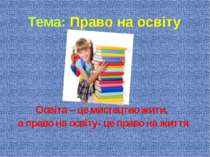 Тема: Право на освіту Освіта – це мистецтво жити, а право на освіту- це право...