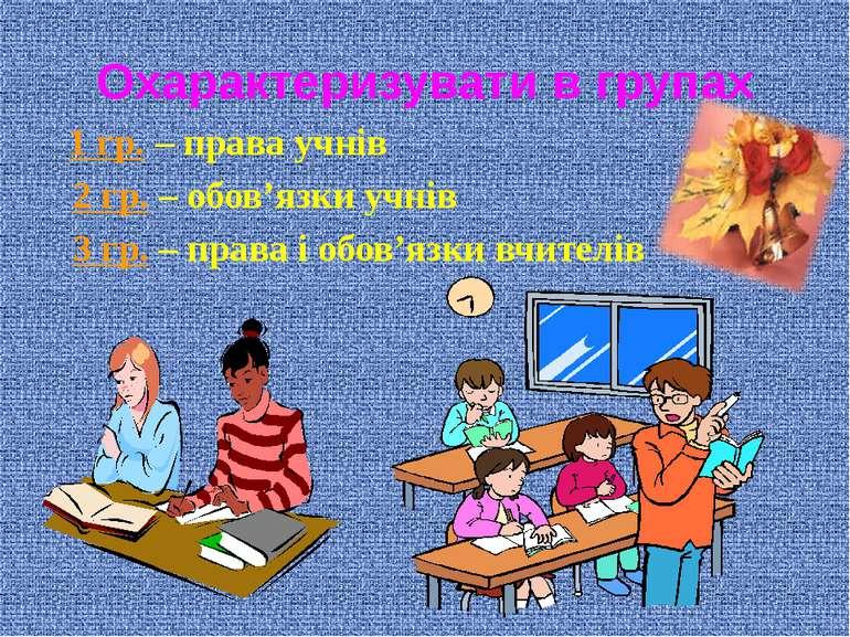 Охарактеризувати в групах 1 гр. – права учнів 2 гр. – обов'язки учнів 3 гр. –...