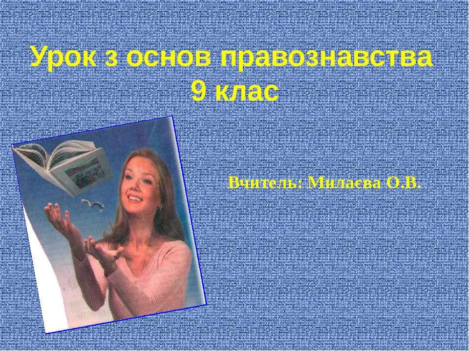 Вчитель: Милаєва О.В. Урок з основ правознавства 9 клас