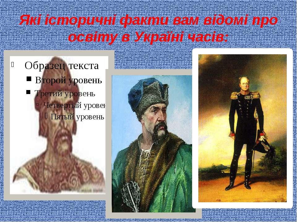 Які історичні факти вам відомі про освіту в Україні часів: