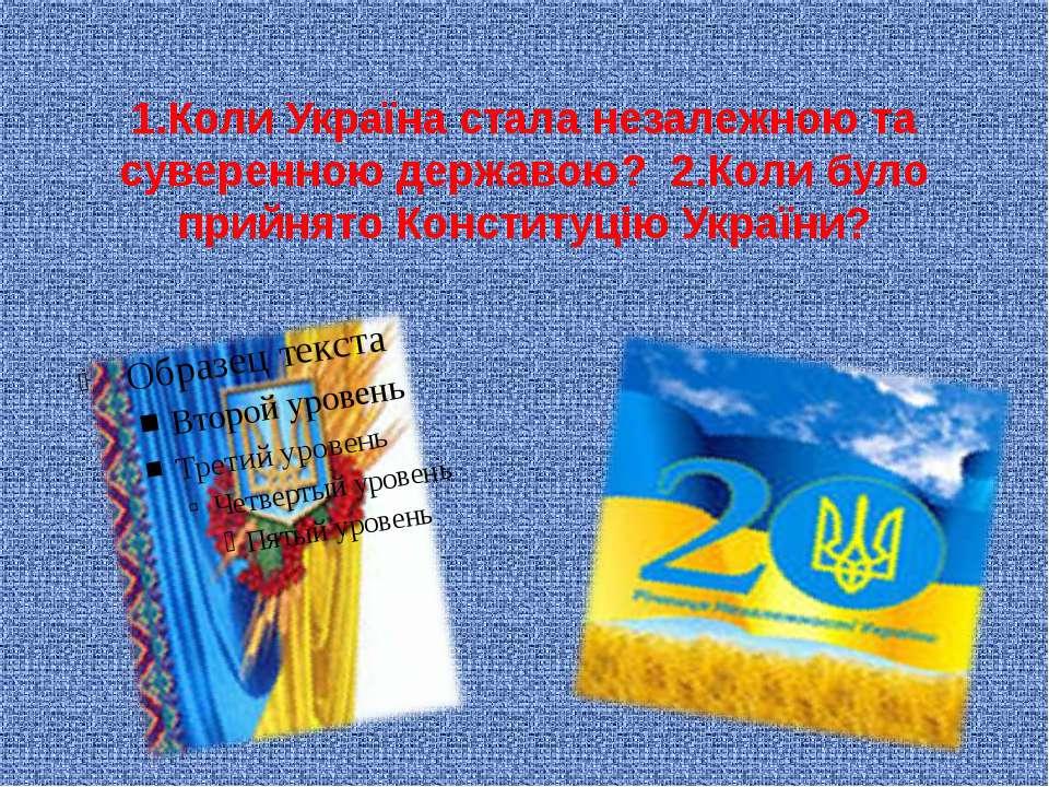 1.Коли Україна стала незалежною та суверенною державою? 2.Коли було прийнято ...