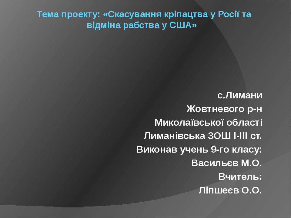 Тема проекту: «Скасування кріпацтва у Росії та відміна рабства у США» с.Лиман...