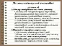 Мотивація міжнародної інвестиційної діяльності 5) Міждержавні регіональні бан...