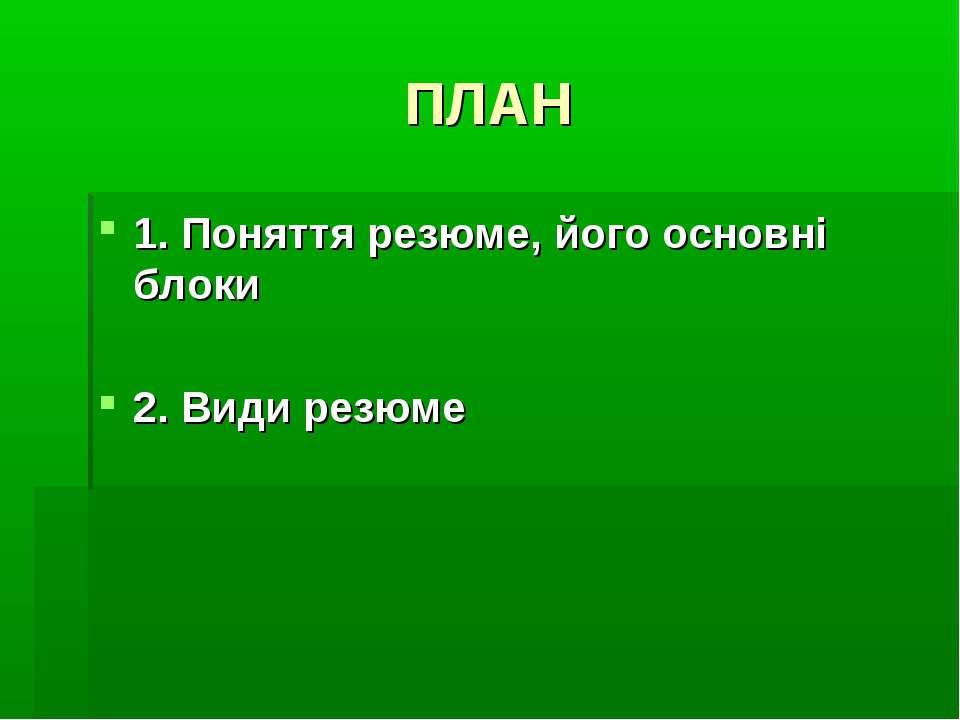 ПЛАН 1. Поняття резюме, його основні блоки 2. Види резюме