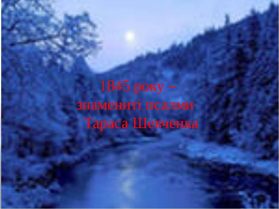 1845 року – знамениті псалми Тараса Шевченка