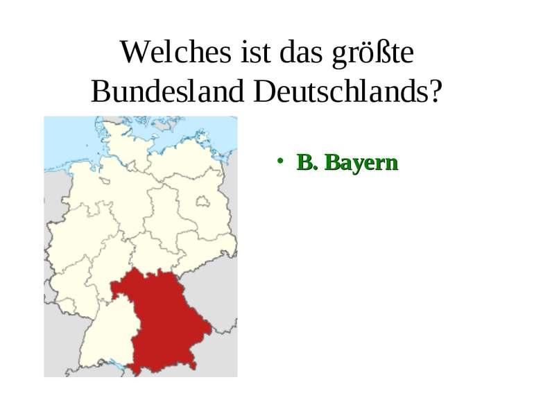Welches ist das größte Bundesland Deutschlands? B. Bayern