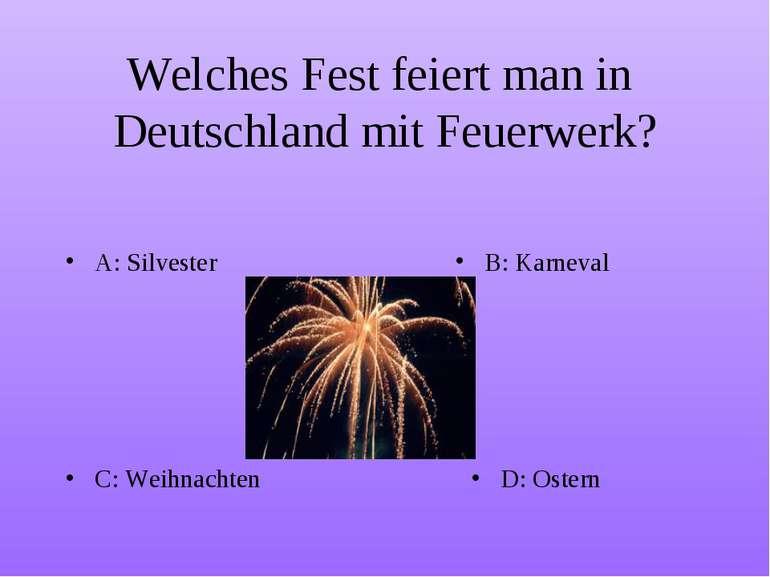 Welches Fest feiert man in Deutschland mit Feuerwerk? A: Silvester B: Karneva...